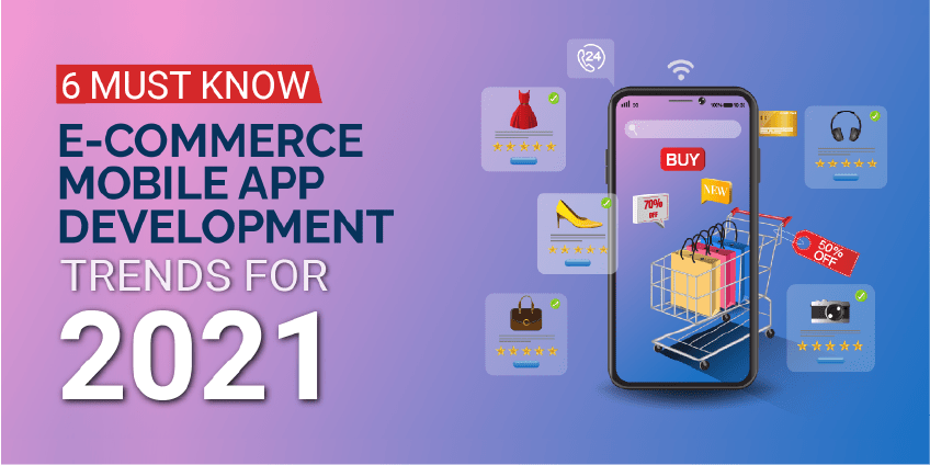 6 eCommerce Mobile App Development Trends That Will Dominate 2021